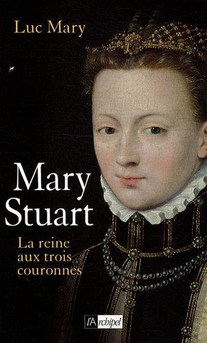 Marie Stuart la reine aux trois couronnes
